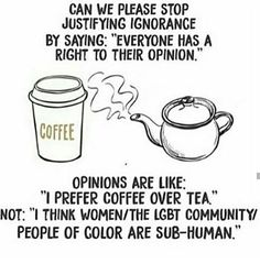 "Can we please stop justifying ignorance by saying ""everyone has a right to their opinion."" Opinions are like ""I prefer coffee over tea. Not ""I think women/the LGT Community/people of color are sub-human."
