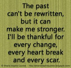 The past can't be rewritten, but it can make me stronger. I'll be thankful for every change, every heart break and every scar.