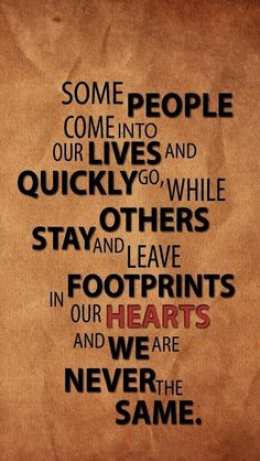Some people come into our lives and quickly go while other stay and leave footprints in our hearts and we are never the same ...