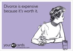 Funny Breakup Ecard: Divorce is expensive because it's worth it.