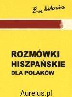 ROZMÓWKI HISZPAŃSKIE DLA POLAKÓW Małgorzata Koszla Szymańska KSIĘGARNIA INTERNETOWA AURELUS