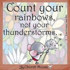Count your rainbows, not your thunderstorms. ~ Little Church Mouse
