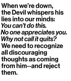 Discouraging Thoughts. God does not come at us in any negative manner ever. It's from the devil. This is when we need to stand firm on the promises of God, stay positive & keep trusting him to see you through.