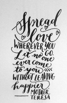 Day 111: Spread love wherever you go. Let no one come to you without leaving happier. Mother Teresa