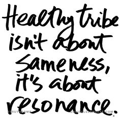 Healthy tribe isn't about sameness, it's about resonance. Subscribe: DanielleLaPorte.com #Truthbomb #Words #Quotes