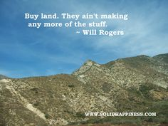 "Will Rogers quote ""Buy land.  They ain't making any more of the stuff."""