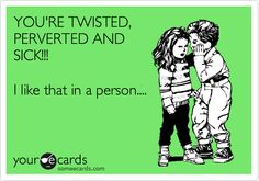 Funny Flirting Ecard: YOU'RE TWISTED, PERVERTED AND SICK!!! I like that in a person....