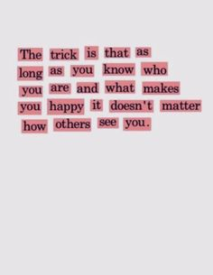 the trick is as long as you know who you are and what makes you happy it doesn't matter how others see you | best life quotes | #quote
