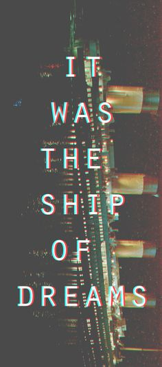 """It was called the Ship of Dreams, and it was, it really was. "" -Rose Dawson :: Titanic 1997"