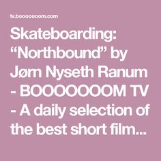 "Skateboarding: ""Northbound"" by Jørn Nyseth Ranum - BOOOOOOOM TV - A daily selection of the best short films, music videos, and animations."