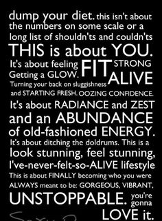 Dump your diet.  This is about you  fit alive strong, radiance zest abundance energy stunning unstoppable alive. LOVE IT