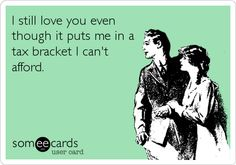Funny Tax Day Ecard: I still love you even though it puts me in a tax bracket I can't afford.