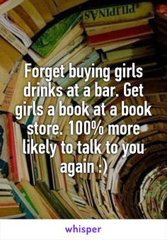 Forget buying girls drinks at a bar. Get girls a book at a book store. 100% more likely to talk to you again :)