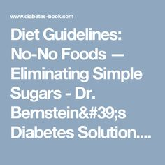 Diet Guidelines: No-No Foods — Eliminating Simple Sugars - Dr. Bernstein's Diabetes Solution. A Complete Guide to Achieving Normal Blood Sugars. Official Web Site