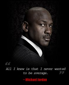 """All I knew is that I never wanted to be average."" ~ Michael Jordan Quote"