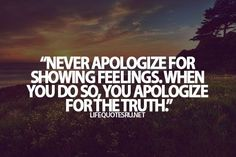 Never apologize for showing feelings.  When you do so, you apologize for the truth.