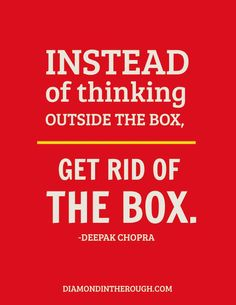 """Instead of thinking outside the box, get rid of the box."""
