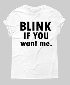 Lol this shirt is totally me   Blink if you want me is a classic shirt to get boys that like u or u like make u know how they feel