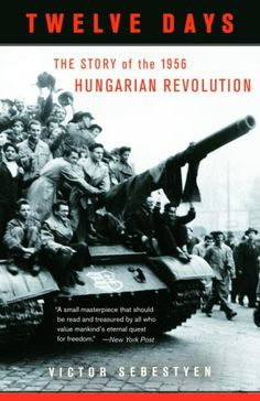 Twelve Days: The Story of the 1956 Hungarian Revolution (Vintage) Hungary Travel, World Watch, My Roots, Freedom Fighters, New York Post, Budapest Hungary, Cold War, Book Authors, Good Books
