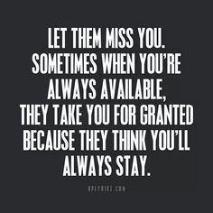 Make him miss you...