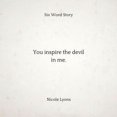 You inspire the devil in me. - Nicole Lyons A Six Word Story