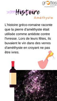 Le nom « améthyste » vient du grec amethystos, qui signifie « qui n'est pas ivre »,ce nom provient de l'histoire gréco-romaine qui raconte que la pierre d'améthyste était utilisée comme antidote contre l'ivresse. Pendant leurs célébrations ils buvaient le vin dans des verres d'améthyste avec la croyance de ne pas être ivre.