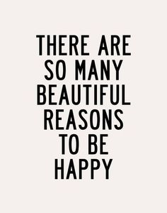 There are so many beautiful reasons to be happy..
