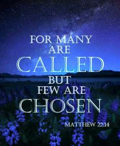 """""""For many are called, but few are chosen."""" Matthew 22:14 KJV"""