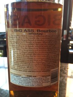 Big Ass Bourbon - 90 proof - Under 2 years aged. Small Batch. Surprisingly smooth and sweet for under two years aged and 90 proof. Likely a wheat bourbon. Not as much caramel or vanilla tones as I prefer but damn smooth. Nice bourbon. Distilled in Indiana.  Lovely name, of course.