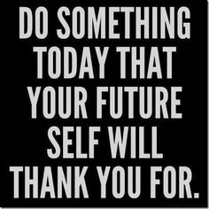 Whatever it is that will make your future self healthier or happier, go do it.  Press on!  Do something TODAY that your FUTURE self will thank you for!
