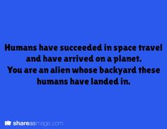 Humans have succeeded in space travel and have arrived on a planet. You are an alien whose backyard these humans have landed in.