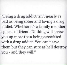 #truth  Addicts do not change, they do not grow out of it, they will pull everyone who sticks around down! Best thing to do with an addict is to leave! Let them hit bottom and only help if they are helping themselves!