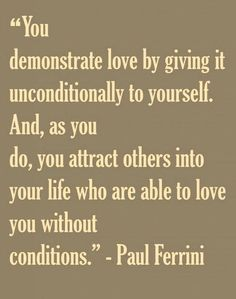 You demonstrate love by giving it unconditionally to yourself...