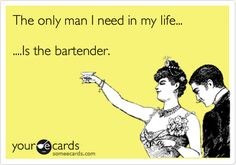 Funny Breakup Ecard: The only man I need in my life... ....Is the bartender.