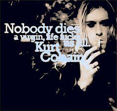 Nobody dies a virgin, life fu*ks us all.             -Kurt Cobain