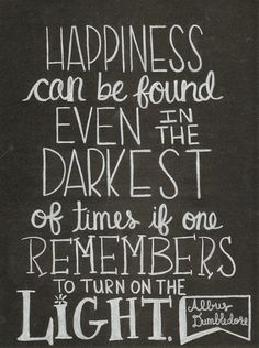 Happiness can be found even in the Darkest of times if one Remembers to turn on the Light