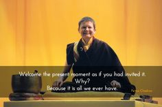 Welcome ~ Pema Chödron http://justdharma.com/s/z1lpk  Welcome the present moment as if you had invited it. Why? Because it is all we ever have.  – Pema Chödron  source: https://www.facebook.com/Pema.Chodron
