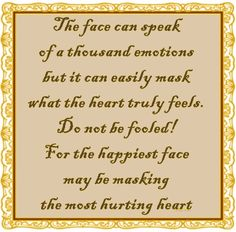 The face can speak of a thousand emotions but it can easily mask what the heart truly feels. Do not be fooled! For the happiest face may be masking the most hurting heart