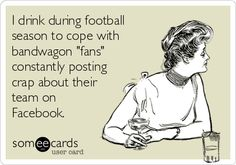 I drink during football season to cope with bandwagon 'fans' constantly posting crap about their team on Facebook.