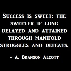 Success is sweet: the sweeter if long delayed and attained through manifold struggles and defeats.   -A. Branson Alcott