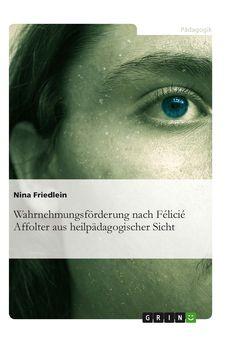 Wahrnehmungsförderung nach Félicié Affolter aus heilpädagogischer Sicht GRIN http://grin.to/7XzcW Amazon http://grin.to/baawU
