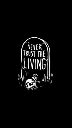 Never trust the living.
