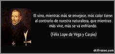 """""""El vino, mientras más se envejece, más calor tiene: al contrario de nuestra naturaleza, que mientras más vive, más se va enfriando"""" - Félix Lope de Vega y Carpio"""