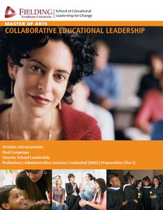 The Master's Degree in Collaborative Educational Leadership (MA-CEL) helps our students transform their day-to-day practice and develop leadership techniques that create effective change in classroom, school districts or work settings. http://www.fielding.edu/programs/education/macel