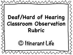 Deaf/Hard of Hearing Classroom Observation Rubric A way for Itinerant Teacher's of the Deaf/Hard of Hearing to assess classroom participation, engagement, and self-advocacy within the general education setting.