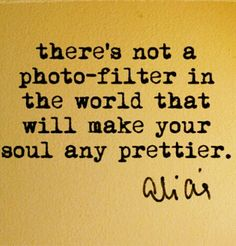 There is not a photo filter in the world that will make your soul any prettier. Always be kind even if someone doesn't deserve it; it's your soul and your karma that you need to worry about. Let them live through own cause for cause and effect are absolute.