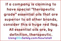 """If a company is claiming to have special """"therapeutic grade"""" essential oils that are superior to all other brands, consider this a huge red flag. All essential oils are, by definition, therapeutic.  Read more ---> www.usingeossafely.com/howtotell"""