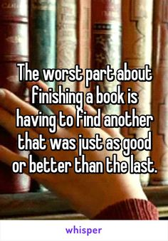 The worst part about finishing a book is having to find another that was just…
