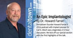 Dentaltown founder Howard Farran's 2016 podcast with implant pioneer Dr. Carl E. Misch was a legendary 2.5-hour discussion. We kick off our special section with the first highlights of the talk.