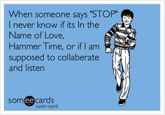 "When someone says ""STOP"" I never know if its In the Name of Love, Hammer Time, or if I am supposed to collaberate and listen 